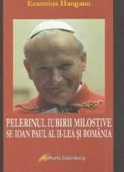 Pelerinul iubirii milostive. Sf. Ioan Paul al II-lea si Romania - Ecaterina Hanganu