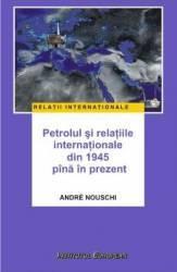 Petrolul si relatiile internationale din 1945 pana in prezent - Andre Nouschi