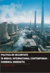Politica de securitate in mediul international contemporan. Domeniul energetic - Constantin Hlihor