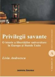 Privilegii savante. O istorie a libertatilor universitare in Europa si Statele Unite - Liviu Andreescu