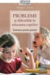 Probleme si dificultati in educarea copiilor. Indrumar pentru parinti - Tatiana L. Sisova