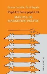 Pupa-l In Bot Si Papa-i Tot. Manual De Marketing Politic - James Carville Paul Begala