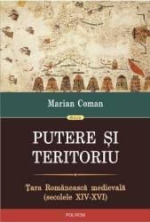 Putere si teritoriu. Tara Romaneasca Medievala - Marian Coman