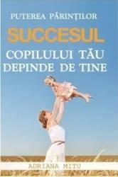 Puterea Parintilor. Succesul Copilului Tau Depinde De Tine - Adriana Mitu