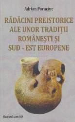 Radacini preistorice ale unor traditii romanesti si sud-est europene - Adrian Poruciuc
