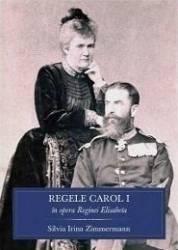 Regele Carol I In Opera Reginei Elisabeta - Silvia Irina Zimmermann