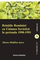 Relatiile Romaniei cu Uniunea Sovietica in perioada 1990-1991 - Miruna Madalina Iancu Carti