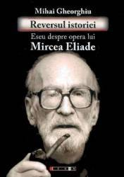 Reversul istoriei. Eseu Ddspre opera lui Mircea Eliade - Mihai Gheorghiu