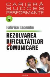 Rezolvarea dificultatilor de comunicare - Fabrice Lacombe Carti
