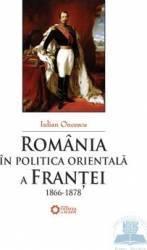 Romania in politica orientala a Frantei 1866-1878 - Iulian Oncescu