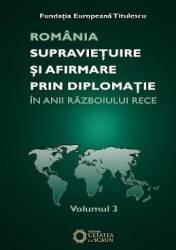 Romania Supravietuire Si Afirmare Prin Diplomatie In Anii Razboiului Rece Vol.3