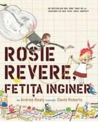 Rosie Revere fetita inginer - Andrea Beaty David Roberts