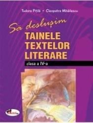 Sa deslusim tainele textelor literare cls 4 - Cleopatra Mihailesscu Tudora Pitila