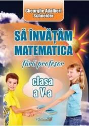 Sa invatam matematica fara profesor - Clasa 5 - Gheorghe Adalbert Schneider Carti