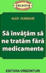 Sa invatam sa ne tratam fara medicamente - Alex Clergue Carti