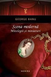 Scena moderna. Mitologii si miniaturi - George Banu