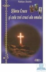 Sfanta cruce si cele trei cruci ale omului - Fabian Seiche