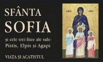 Sfanta Sofia si cele trei fiice ale sale Pistis Elpis si Agapi. Viata si acatistul