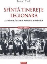 Sfanta tinerete legionara. Activismul fascist in Romania Interbelica - Roland Clark