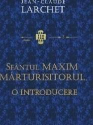 Sfantul Maxim Marturisitorul. O introducere - Jean-Claude Larchet Carti