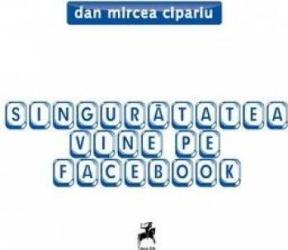 Singuratatea vine pe Facebook - Dan Mircea Cipariu