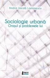 Sociologie urbana. Orasul si problemele lui - Andra Jacob Larionescu