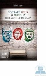 Socrate Iisus si Buddha. Trei modele de viata - Frederic Lenoir