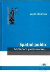 Spatiul public. Gestionare si comunicare - Vasile Stanescu