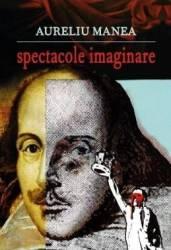 Spectacole imaginare - Aureliu Manea