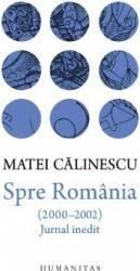Spre Romania 2000-2002 . Jurnal inedit - Matei Calinescu