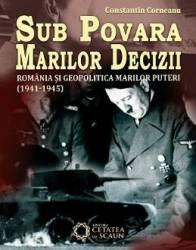 Sub Povara Marilor Decizii. Romania Si Geopolitica Marilor Puteri - Constantin Corneanu