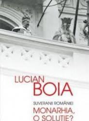 Suveranii Romaniei. Monarhia O Solutie - Lucian Boia