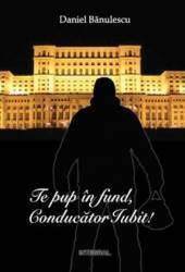 Te pup in fund Conducator Iubit - Daniel Banulescu