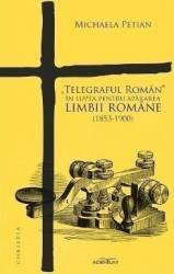 Telegraful Roman in lupta pentru apararea limbii romane 1853-1900 - Michaela Petian Carti