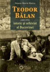 Teodor Balan 1885-1975 istoric si arhivist al Bucovinei - Ileana Maria Ratcu