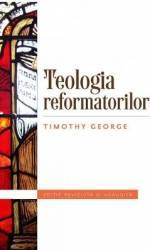 Teologia refomatorilor - Timothy George