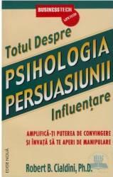 Totul Despre Psihologia Persuasiunii 2011 - Influentare - Robert B. Cialdini