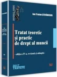 Tratat teoretic si practic de drept al muncii Ed. 4 - Ion Traian Stefanescu