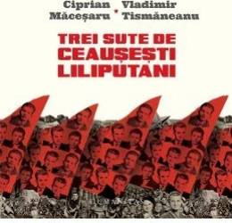 Trei sute de ceausesti liliputani - Ciprian Macesaru Vladimir Tismaneanu Carti