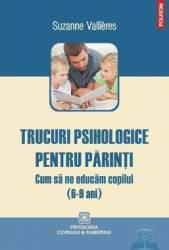 Trucuri psihologice pentru parinti 6-9 ani . Cum sa ne educam copilul - Suzanne Vallieres