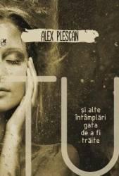 Tu si alte intamplari gata de a fi traite - Alex Plescan
