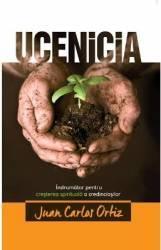 Ucenicia. Indrumator pentru cresterea spirituala a credinciosilor - Juan Carlos Ortiz