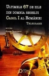 Ultimele 67 de zile din domnia regelui Carol I al Romaniei - Sorin Cristescu Carti