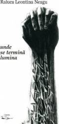Unde se termina lumina - Raluca Leontina Neagu