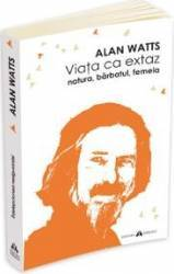 Viata Ca Extaz. Natura Barbatul Femeia - Alan Watts Carti
