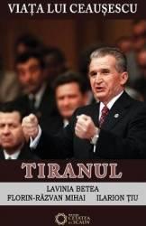 Viata Lui Ceausescu Vol.3 - Tiranul - Lavinia Betea FloriN-Razvan Mihai Ilarion Tiu Carti