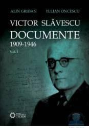 Victor Slavescu. Documente 1909-1946 vol. 1 - Alin Gridan Iulian Oncescu