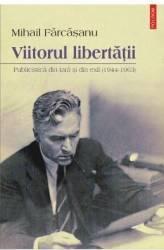 Viitorul libertatii. Publicistica din tara si din exil 1944-1963 - Mihail Farcasanu