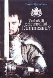 Vrei sa fii prietenul lui Dumnezeu - Daniel Banulescu