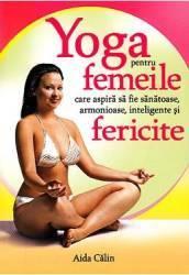 Yoga pentru femeile care aspira sa fie sanatoase armonioase inteligente si fericite - Aida Calin Carti